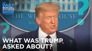 What Was Trump Asked About?  | The Daily Social Distancing Show
