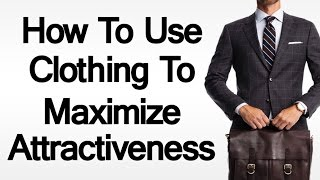 5 Tips To Use Clothing to Maximize Attractiveness | How to Be Attractive with the Right Clothing