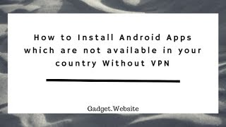 How to install Android Apps which are not available in your country Without VPN