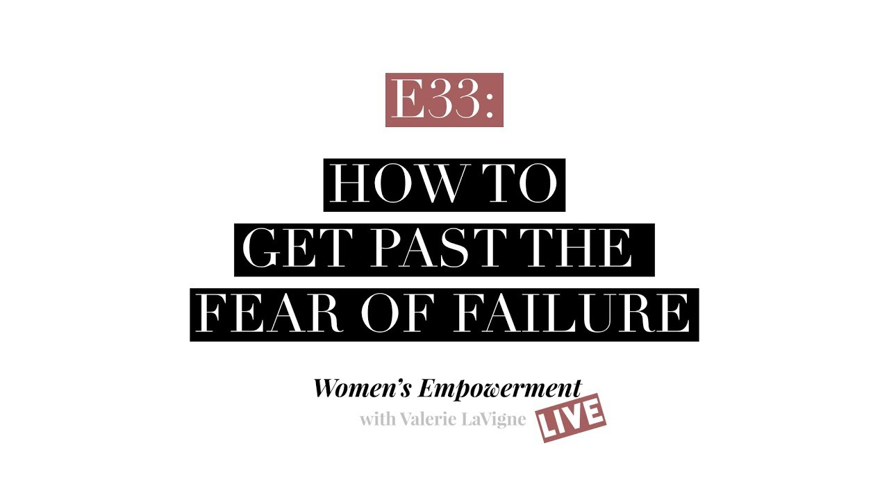 E33 How to Get Past the Fear of Failure - Valerie Lavigne Life
