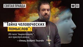 """""""Тайна человеческих помыслов"""": Из чего """"вырастают"""" все преступления. Протоиерей  Андрей Ткачёв."""