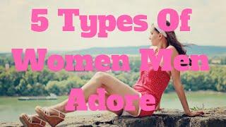 5 Types Of Women Men Adore