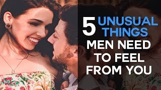 5 Unusual Things Men Need To Feel From You