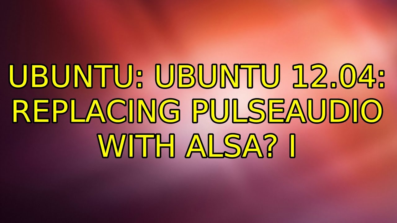 Ubuntu: Ubuntu 12 04: Replacing pulseaudio with Alsa? (2 Solutions!!)