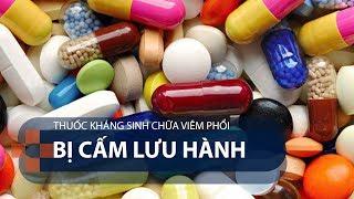 Thuốc kháng sinh chữa viêm phổi bị cấm lưu hành | VTC1