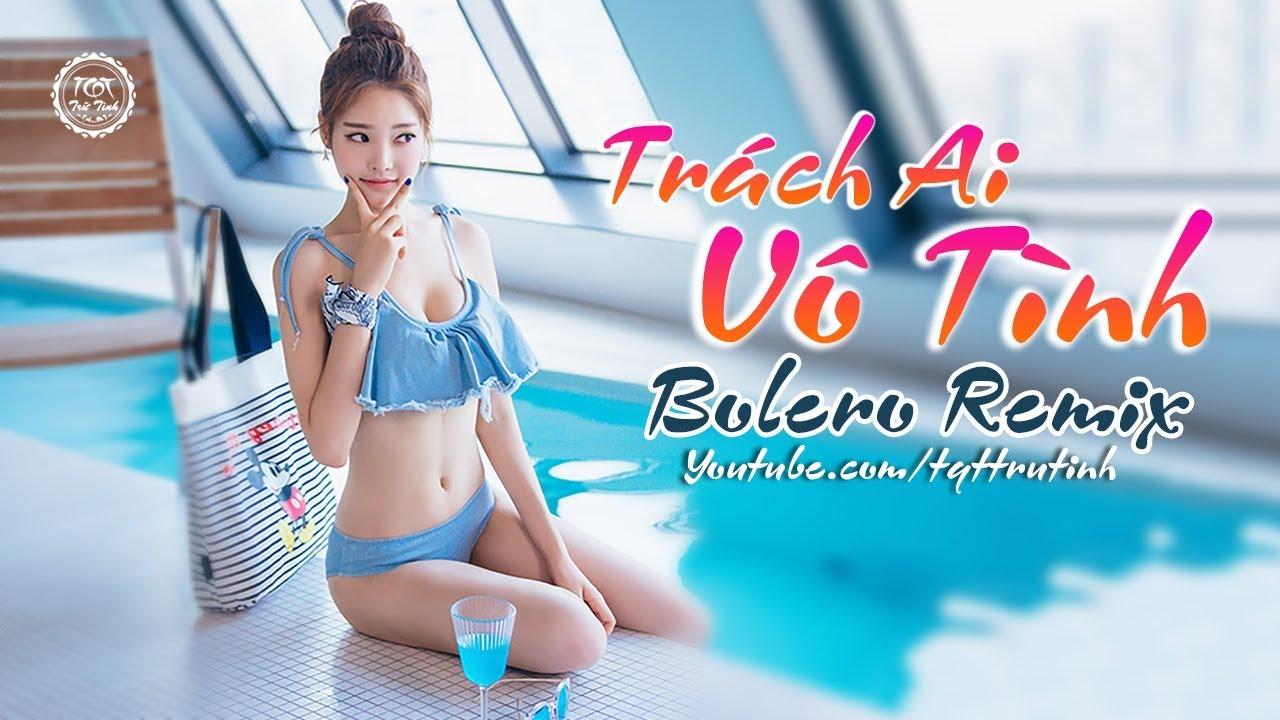 Tuyệt Phẩm Trách Ai Vô Tình Remix - Liên Khúc Bolero Remix Nhạc Trữ Tình Remix Hay Nhất #1