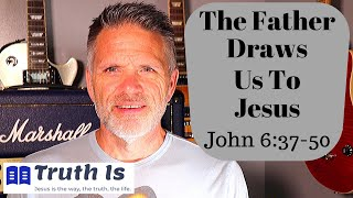 John 6:37-50 The Father Draws Us To Jesus
