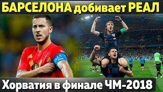 Барселона хочет добить Реал \\Хорватия в финале ЧМ  \\Ярмоленко ушел \\Барса покупает игрока у ПСЖ