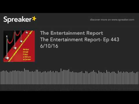 The Entertainment Report- Ep 443 6/10/16 (part 1 of 2, made with Spreaker)