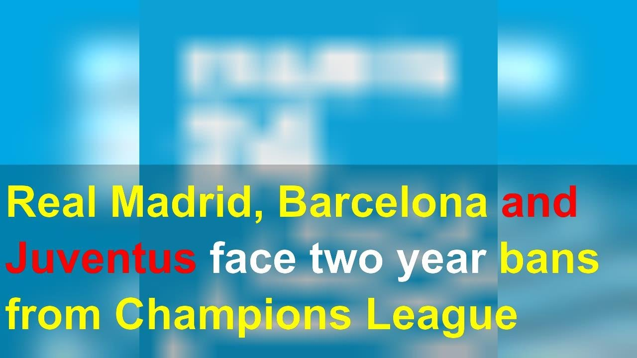 Juventus, Real Madrid, Barcelona could face two year Champions ...