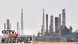 《央视财经评论》 20190915 十架无人机 搅动全球原油市场?| CCTV财经