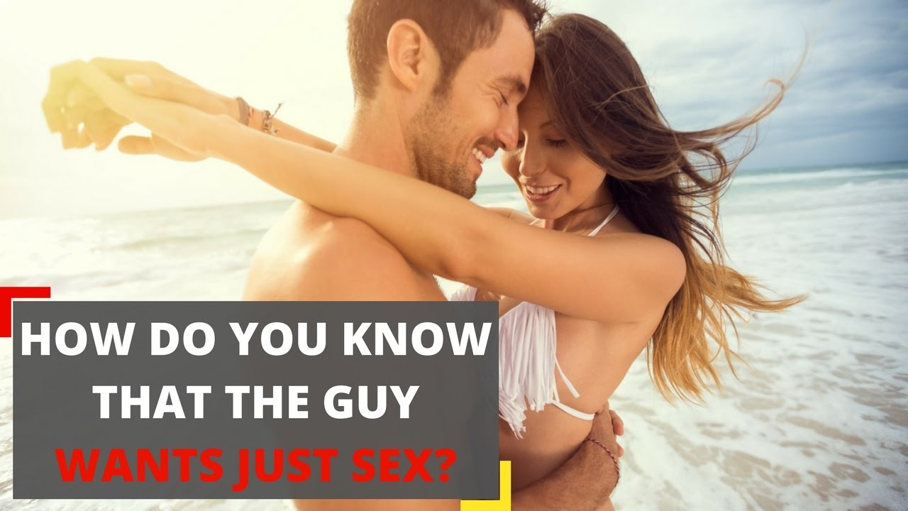 How do you know that the guy wants just sex? 5 signs