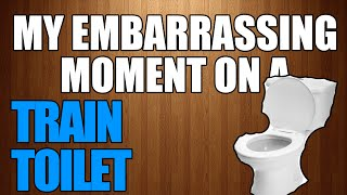 MY TRAIN TOILET EMBARRASSMENT! (STORY TIME)