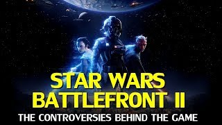 Star Wars Battlefront II - The Controversies Behind The Game