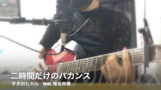 二時間だけのバカンス - 宇多田ヒカル feat. 椎名林檎 (COVER)