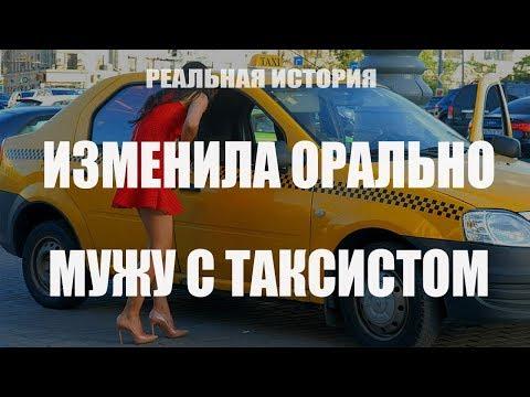 Изменила орально мужу с таксистом. Реальная история.