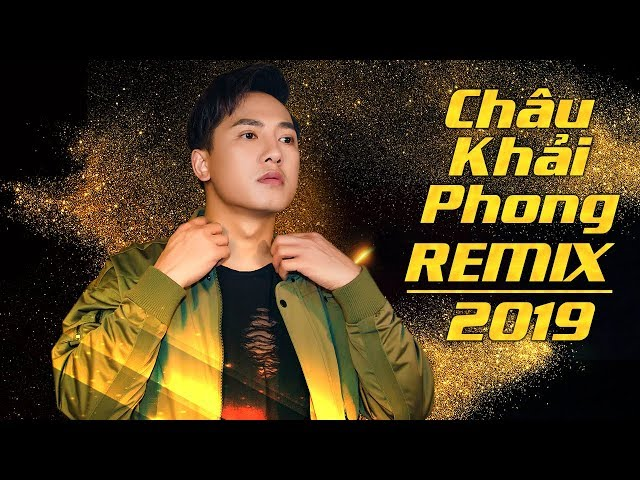 Châu Khải Phong Remix 2019 | Những Ca Khúc Remix Cực Hay Được Nghe Nhiều Của Châu Khải Phong