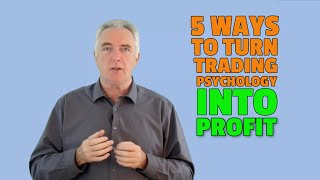 Trading Psychology:  5 Ways To Leverage The Psychology of Trading For More Profit