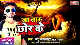 जा तारु ता जा ऐ करेजा छोड़ के || Ja Taru Chor Ke || Mantu Manmohi || Latest Bhojpuri Geet 2018