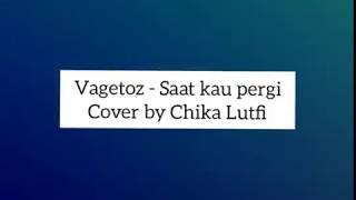 Lirik lagu Vagetoz - Saat Kau Pergi cover by Chika Lutfi