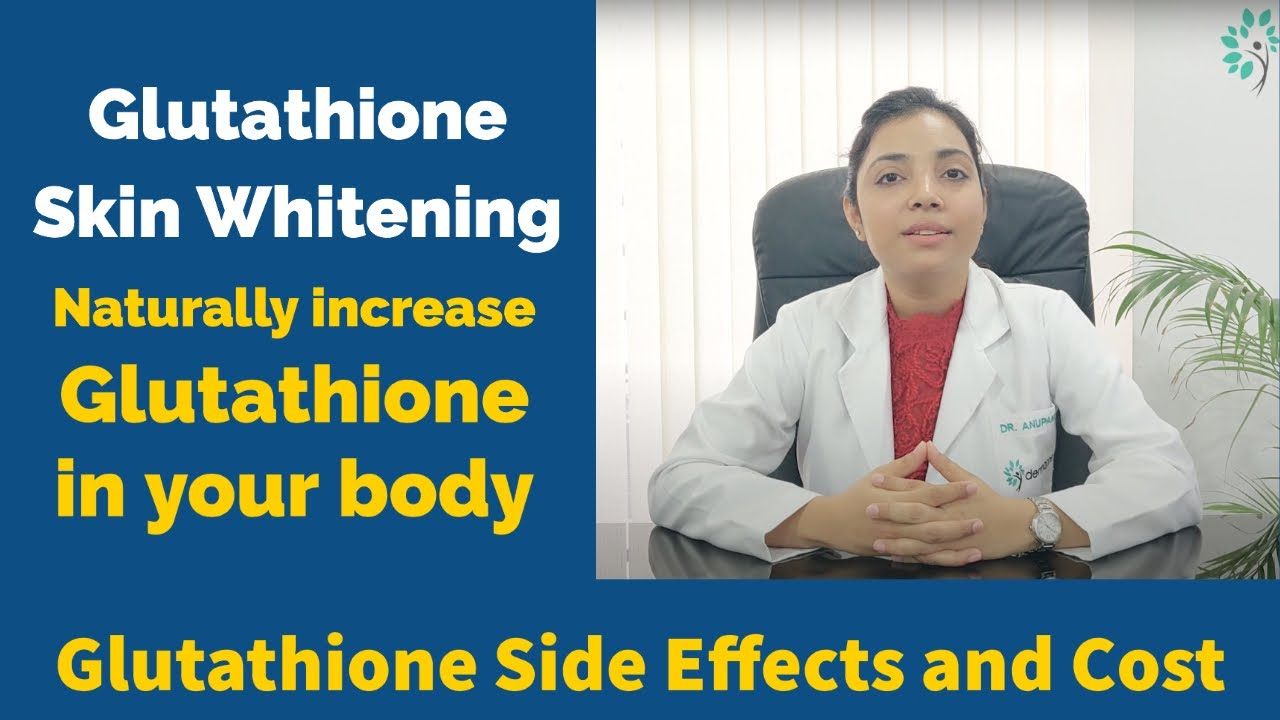 Glutathione Skin Whitening Side Effects and Cost- How to naturally increase Glutathione in your body