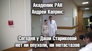 Академик РАН Андрей Каприн   Сегодня у Даши Стариковой нет ни опухоли, ни метастазов