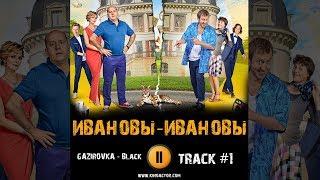 Сериал ИВАНОВЫ ИВАНОВЫ 2018 музыка OST #1 Black GAZIROVKA