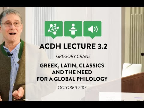 ACDH Lecture 3.2 – Gregory Crane – Greek, Latin, Classics and the need for a global philology