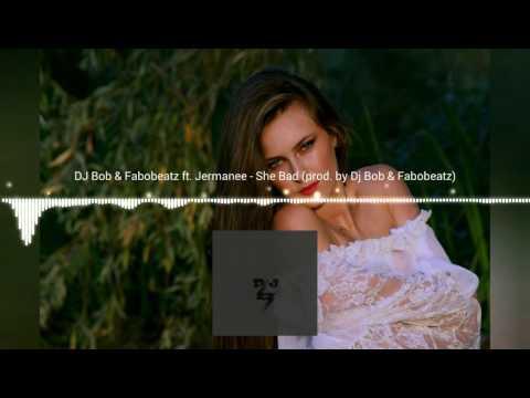 Dj Bob & Fabobeatz ft. Jermanee - She Bad ( prod. by Dj Bob & Fabobeatz)