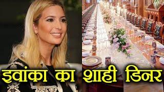 PM Modi का Ivanka Trump को Dinner, ये है शाही इंतजाम । वनइंडिया हिंदी
