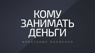 Кому занимать деньги Александр Палиенко