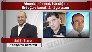 Salih Tuna : Alnından öpmek istediğim Erdoğan karşıtı 2 köşe yazarı
