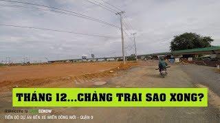 Tiến độ dự án Bến Xe Miền Đông Mới, Xa Lộ Hà Nội, Quận 9 - Land Go Now ✔