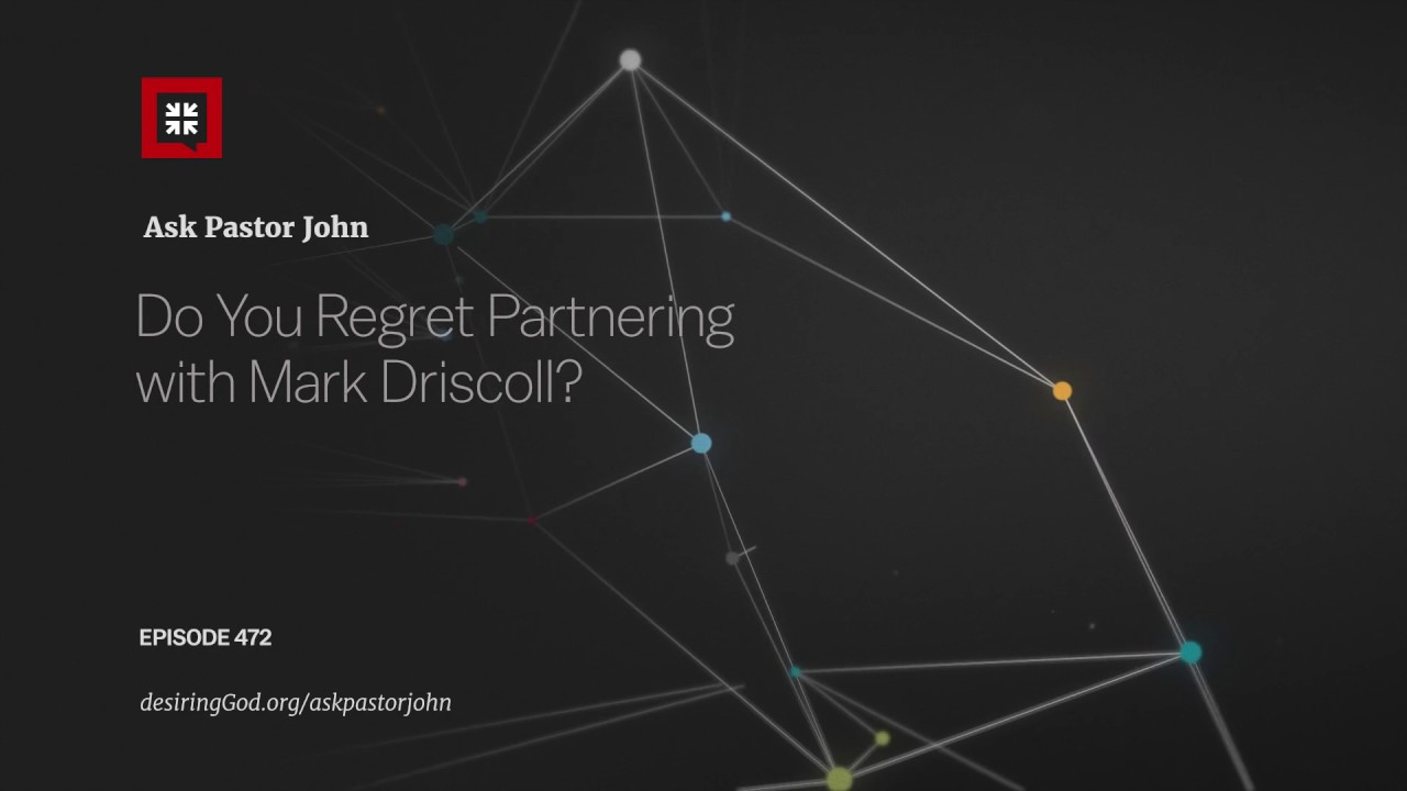 Do You Regret Partnering with Mark Driscoll? // Ask Pastor John