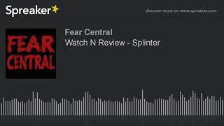 Watch N Review - Splinter