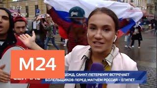 Смотреть видео Город надежд. Санкт-Петербург встречает болельщиков перед матчем Россия – Египет - Москва 24 онлайн