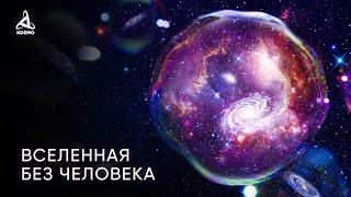 Какой будет Вселенная без человека? Антропный принцип