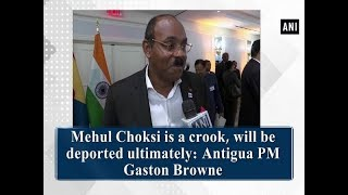 Mehul Choksi is a crook, will be deported ultimately: Antigua PM Gaston Browne