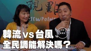 \'19.04.25【觀點│正經龍鳳配】韓流vs台風 全民調能解決嗎?