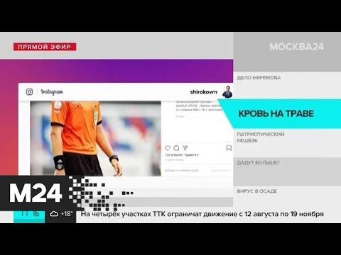 Футболист Роман Широков извинился перед избитым арбитром - Москва 24