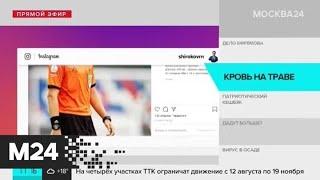 Фото Футболист Роман Широков извинился перед избитым арбитром - Москва 24