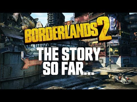 Borderlands 2 - The Story So Far...