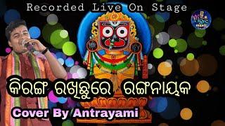 Kiranga Rakhichhu re Ranga Nayak || Recorded Live On Stage || Cover By Antrayami