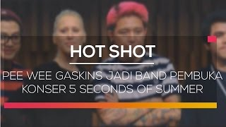 Pee Wee Gaskins Jadi Band Pembuka Konser 5 Seconds of Summer - Hot Shot 12/02/16