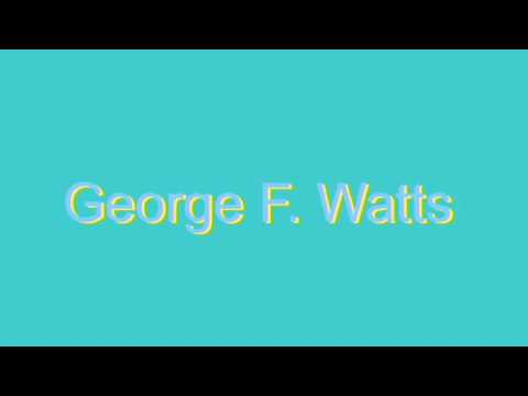 How to Pronounce George F. Watts