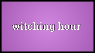 Witching hour Meaning