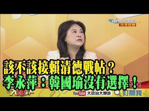 【精彩】該不該接賴清德戰帖?李永萍:韓國瑜沒有選擇!