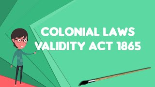 What is Colonial Laws Validity Act 1865?, Explain Colonial Laws Validity Act 1865