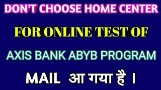 DON'T CHOOSE HOME CENTER FOR ONLINE TEST EXAM OF AXIS BANK ABYB PROGRAM 2018-19