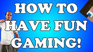 How To Have Fun Gaming!